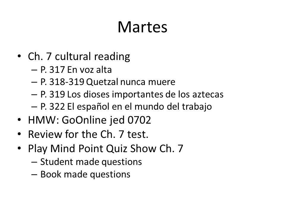 Martes Ch. 7 cultural reading – P. 317 En voz alta – P. 318-319 Quetzal nunca muere – P. 319 Los dioses importantes de los aztecas – P. 322 El español