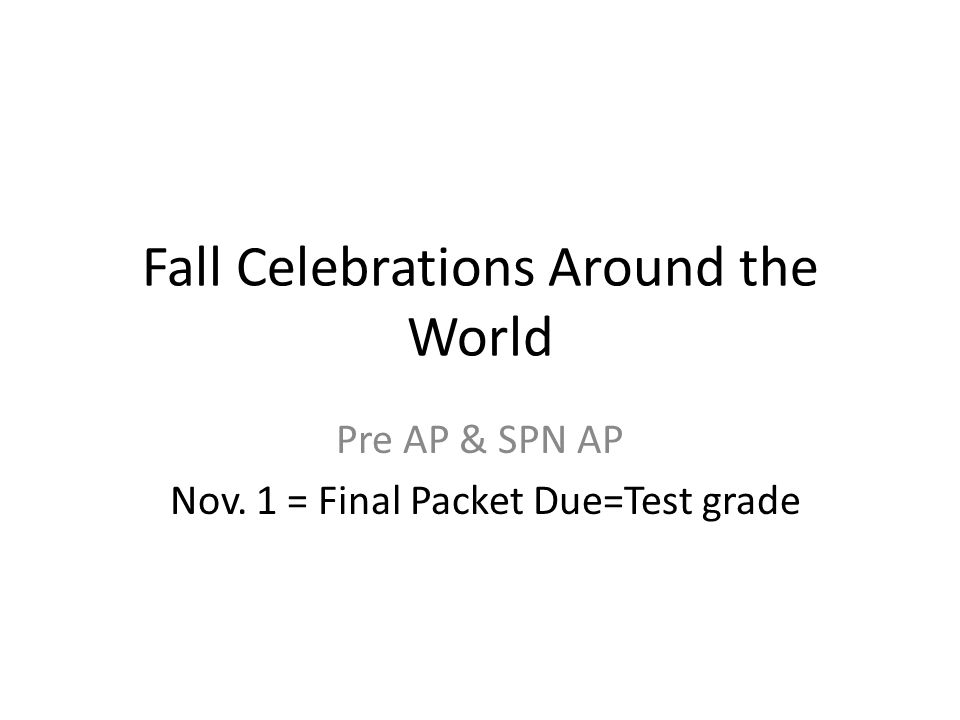 Fall Celebrations Around the World Pre AP & SPN AP Nov. 1 = Final Packet Due=Test grade