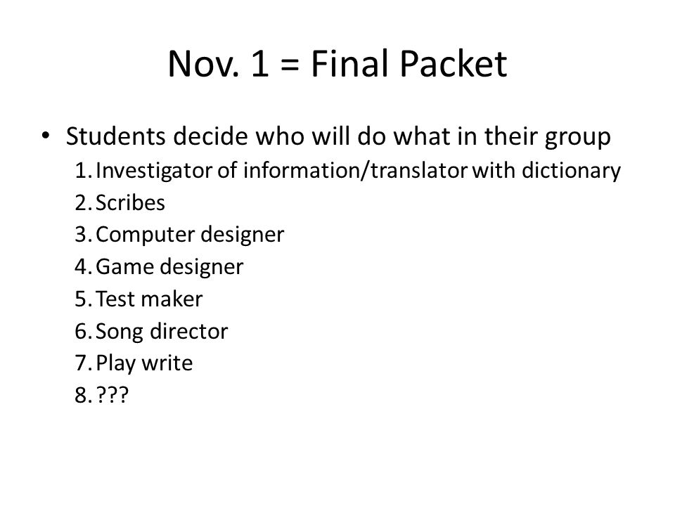 Nov. 1 = Final Packet Students decide who will do what in their group 1.Investigator of information/translator with dictionary 2.Scribes 3.Computer de