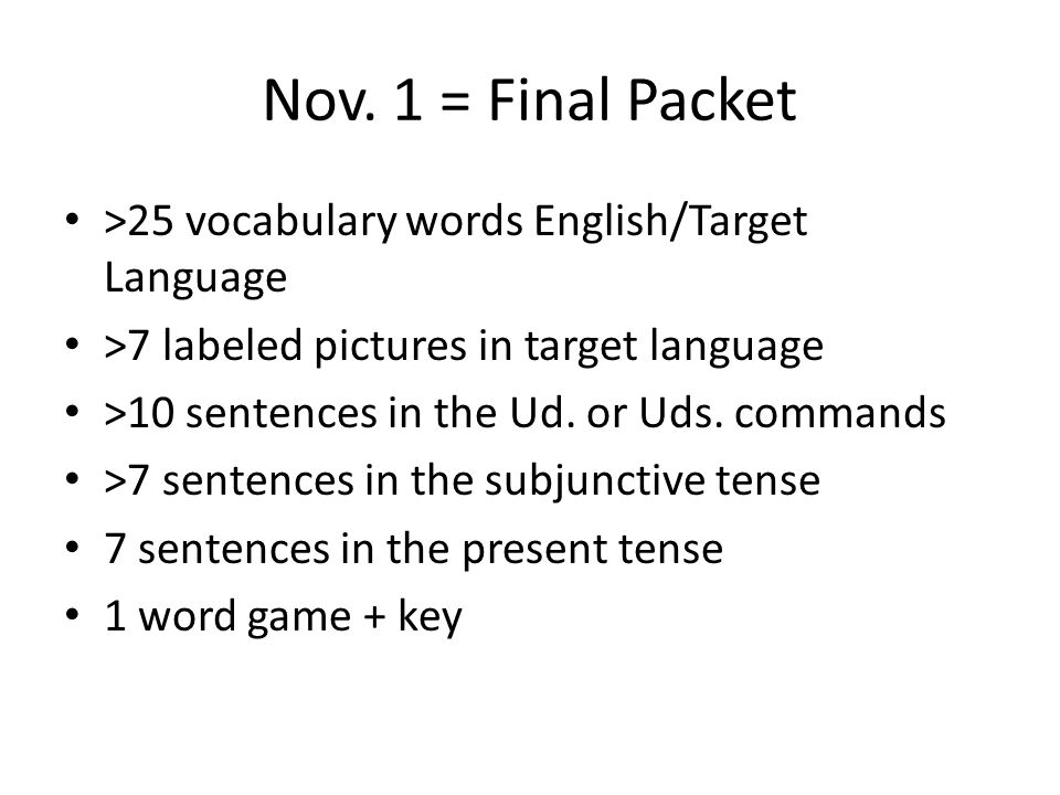 Nov. 1 = Final Packet >25 vocabulary words English/Target Language >7 labeled pictures in target language >10 sentences in the Ud. or Uds. commands >7