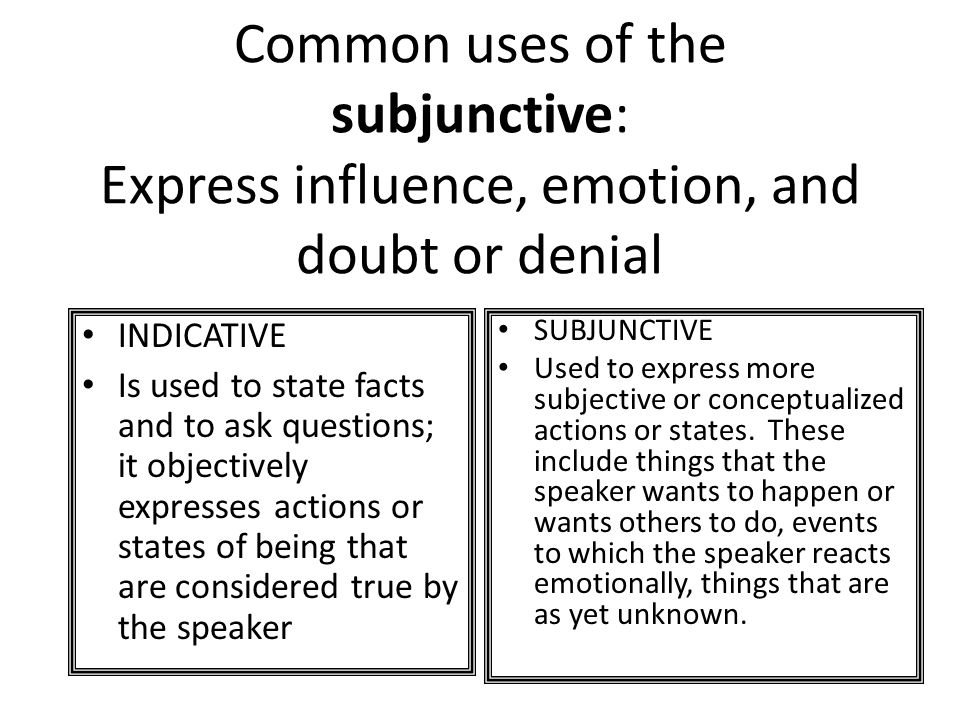 Common uses of the subjunctive: Express influence, emotion, and doubt or denial INDICATIVE Is used to state facts and to ask questions; it objectively expresses actions or states of being that are considered true by the speaker SUBJUNCTIVE Used to express more subjective or conceptualized actions or states.