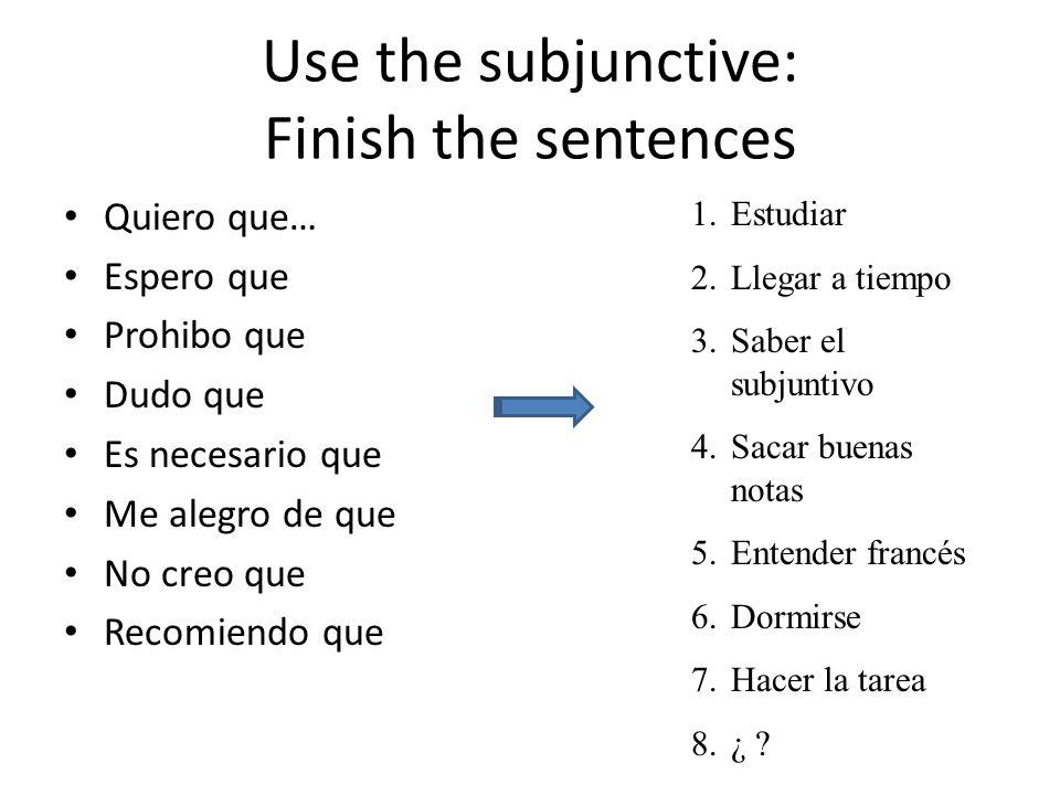 Use the subjunctive: Finish the sentences Quiero que… Espero que Prohibo que Dudo que Es necesario que Me alegro de que No creo que Recomiendo que 1.Estudiar 2.Llegar a tiempo 3.Saber el subjuntivo 4.Sacar buenas notas 5.Entender francés 6.Dormirse 7.Hacer la tarea 8.¿