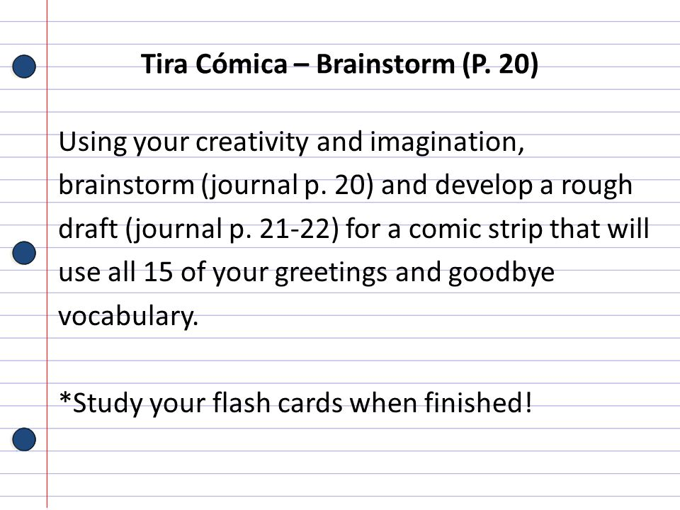 Tira Cómica – Brainstorm (P. 20) Using your creativity and imagination, brainstorm (journal p. 20) and develop a rough draft (journal p. 21-22) for a