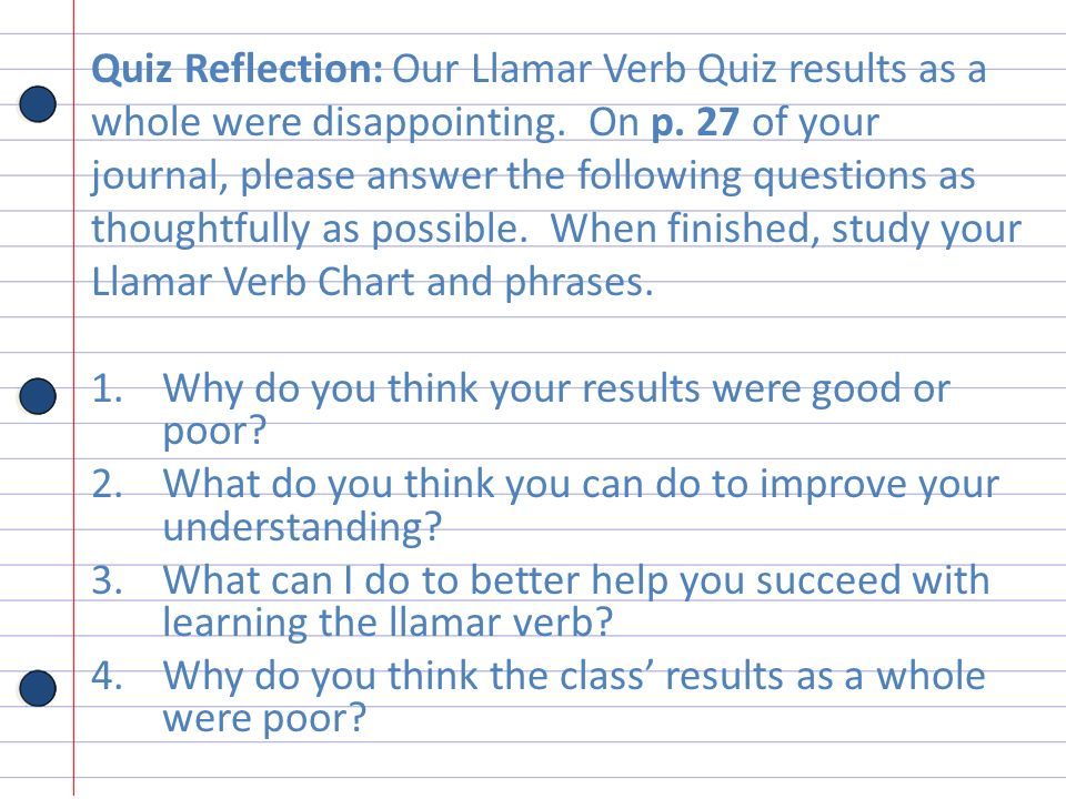 Quiz Reflection: Our Llamar Verb Quiz results as a whole were disappointing. On p. 27 of your journal, please answer the following questions as though