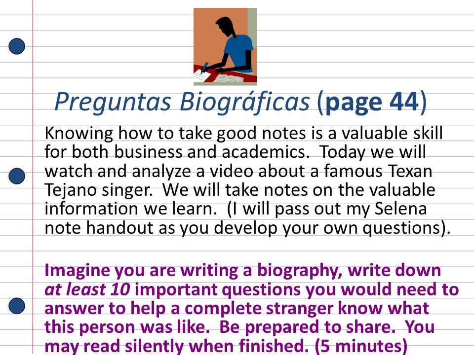 Preguntas Biográficas (page 44) Knowing how to take good notes is a valuable skill for both business and academics. Today we will watch and analyze a