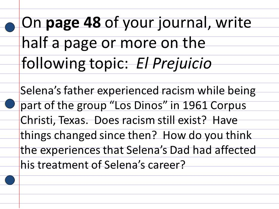On page 48 of your journal, write half a page or more on the following topic: El Prejuicio Selenas father experienced racism while being part of the g