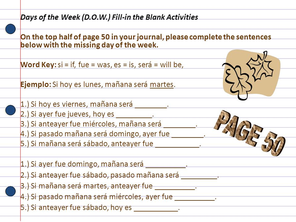 Days of the Week (D.O.W.) Fill-in the Blank Activities On the top half of page 50 in your journal, please complete the sentences below with the missin