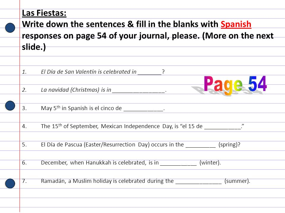 Las Fiestas: Write down the sentences & fill in the blanks with Spanish responses on page 54 of your journal, please. (More on the next slide.) 1.El D