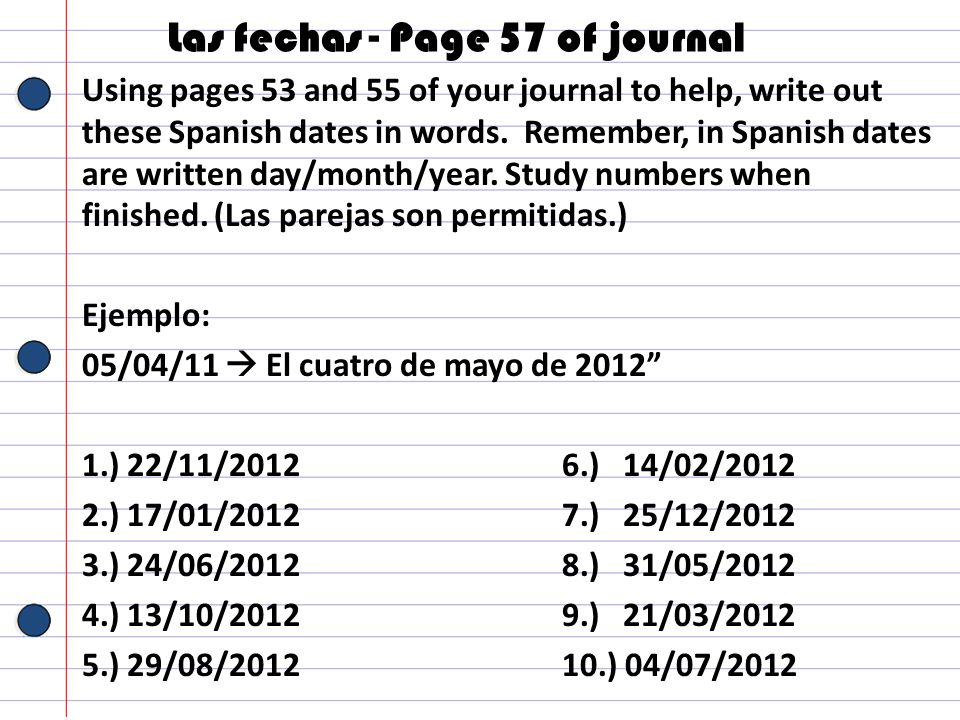 Las fechas - Page 57 of journal Using pages 53 and 55 of your journal to help, write out these Spanish dates in words. Remember, in Spanish dates are