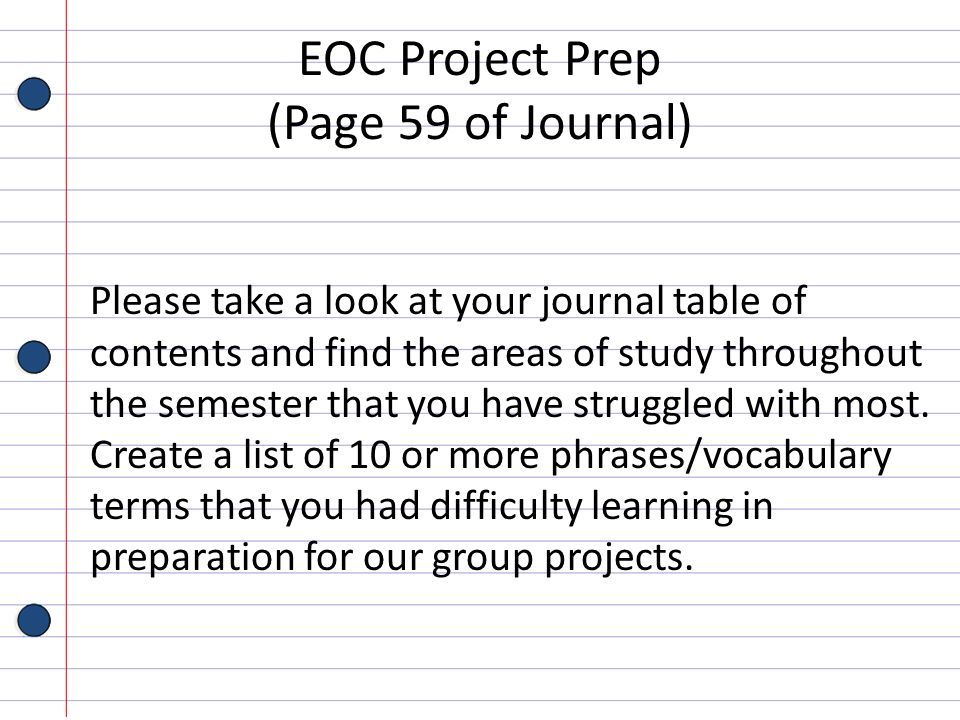 EOC Project Prep (Page 59 of Journal) Please take a look at your journal table of contents and find the areas of study throughout the semester that yo