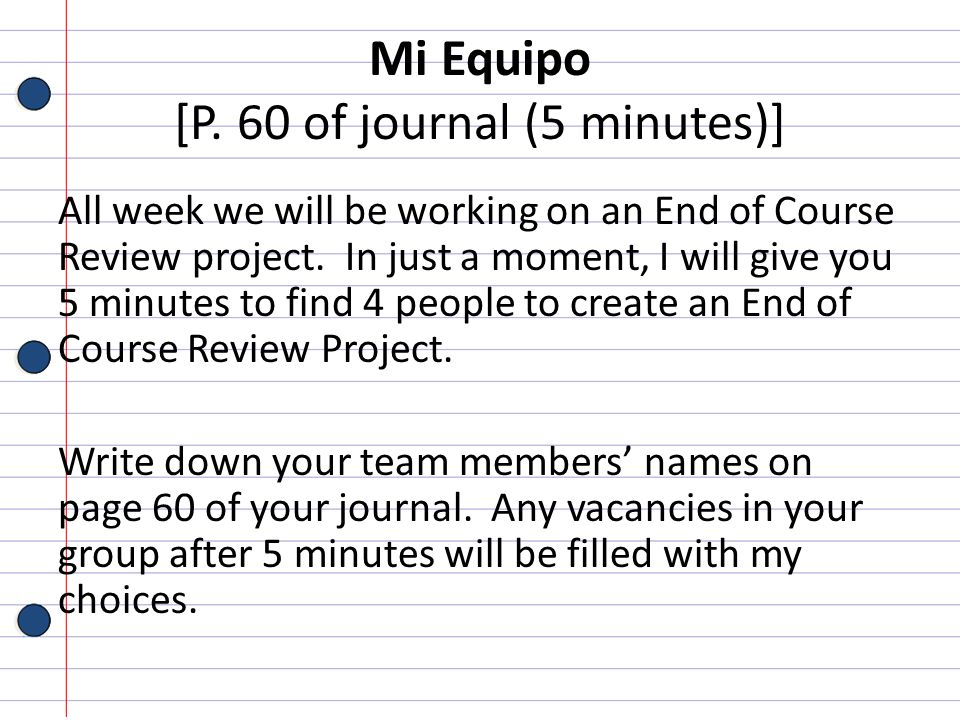 Mi Equipo [P. 60 of journal (5 minutes)] All week we will be working on an End of Course Review project. In just a moment, I will give you 5 minutes t