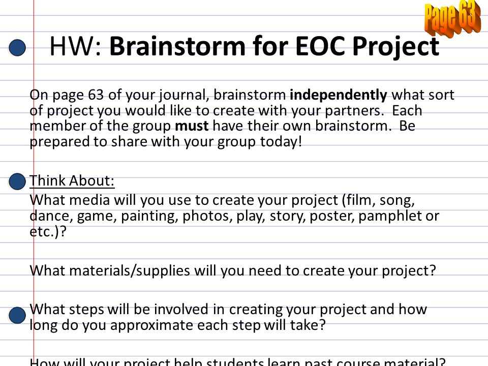 HW: Brainstorm for EOC Project On page 63 of your journal, brainstorm independently what sort of project you would like to create with your partners.