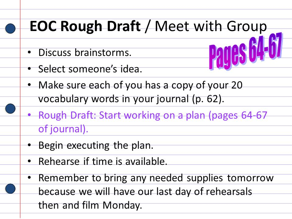 EOC Rough Draft / Meet with Group Discuss brainstorms. Select someones idea. Make sure each of you has a copy of your 20 vocabulary words in your jour