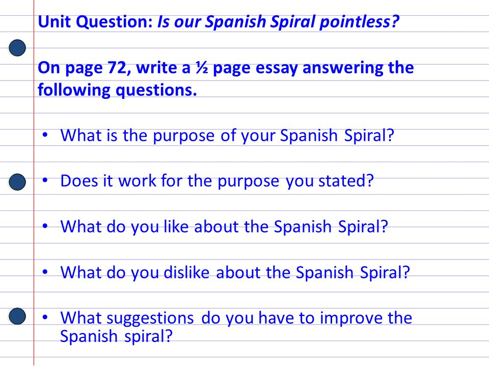 Unit Question: Is our Spanish Spiral pointless? On page 72, write a ½ page essay answering the following questions. What is the purpose of your Spanis