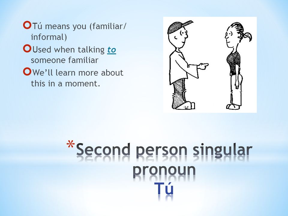 Tú means you (familiar/ informal) Used when talking to someone familiar Well learn more about this in a moment.