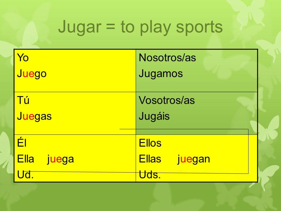 Jugar = to play sports Yo Juego Nosotros/as Jugamos Tú Juegas Vosotros/as Jugáis Él Ella juega Ud. Ellos Ellas juegan Uds.