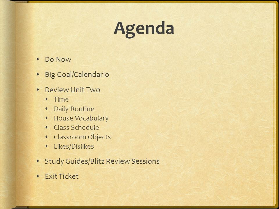 Agenda Do Now Big Goal/Calendario Review Unit Two Time Daily Routine House Vocabulary Class Schedule Classroom Objects Likes/Dislikes Study Guides/Bli