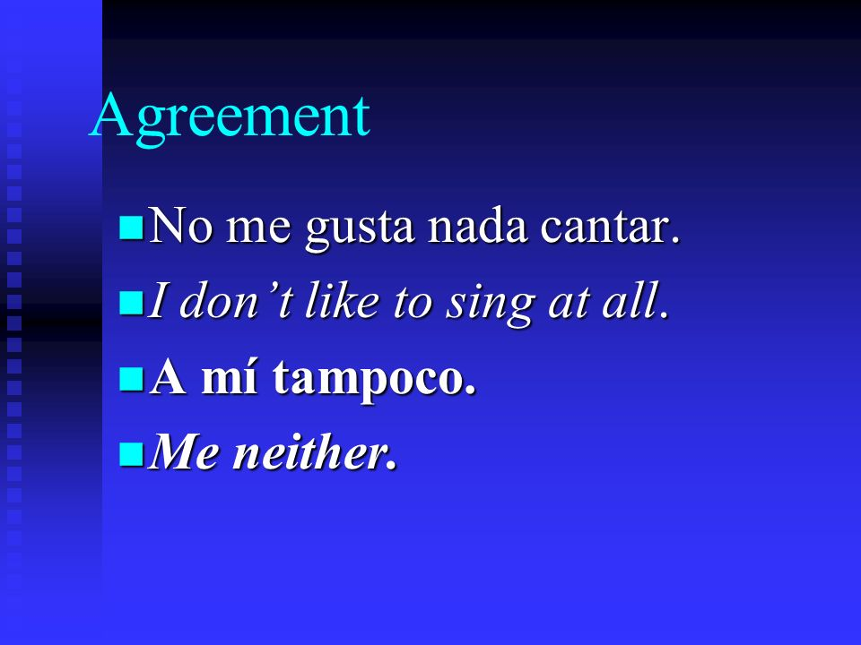 Agreement n If someone tells you that he or she dislikes something, you can agree by saying a mí tampoco.