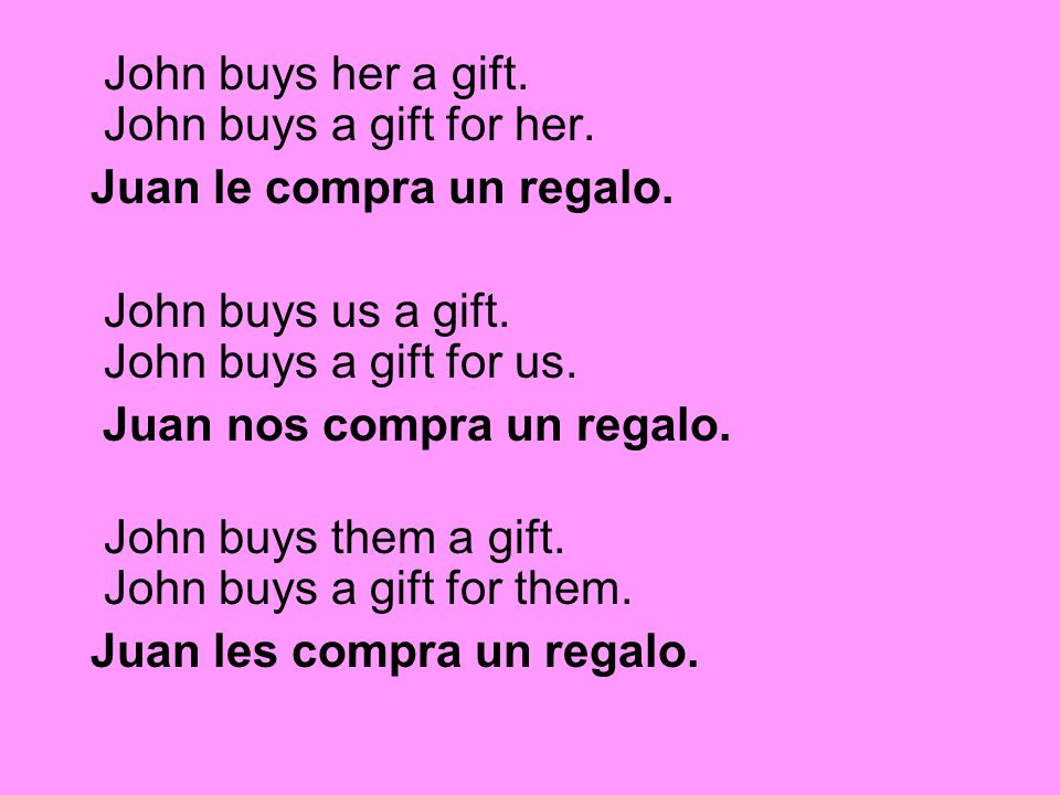 John buys her a gift. John buys a gift for her. Juan le compra un regalo. John buys us a gift. John buys a gift for us. Juan nos compra un regalo. Joh