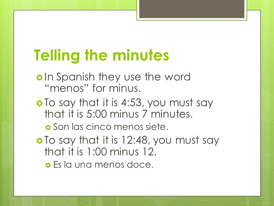 In Spanish they use the word menos for minus. To say that it is 4:53, you must say that it is 5:00 minus 7 minutes. Son las cinco menos siete. To say
