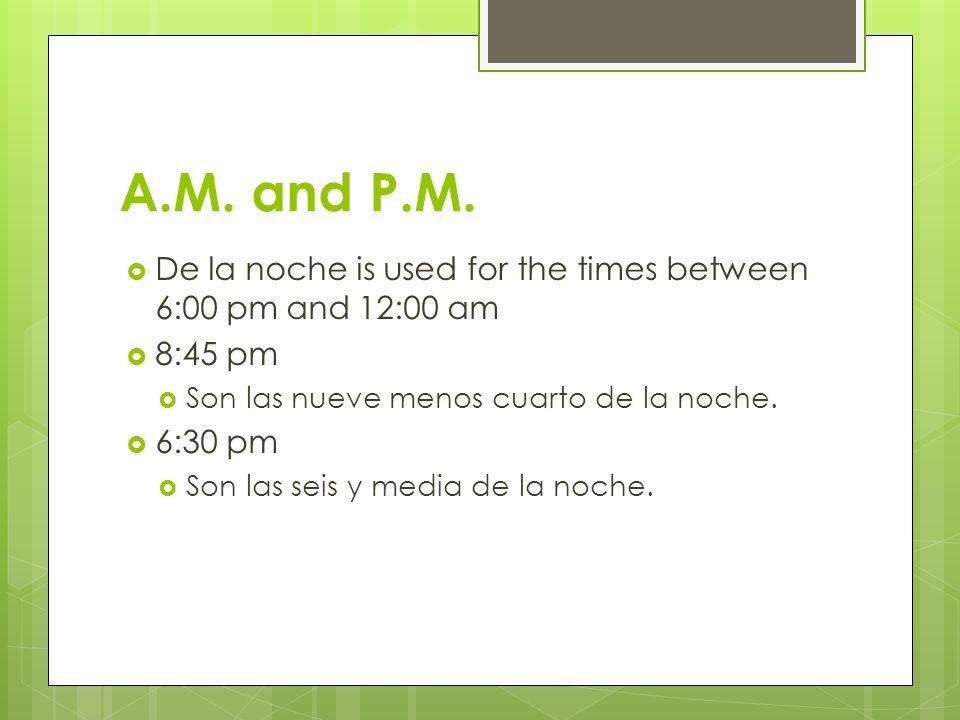 De la noche is used for the times between 6:00 pm and 12:00 am 8:45 pm Son las nueve menos cuarto de la noche. 6:30 pm Son las seis y media de la noch