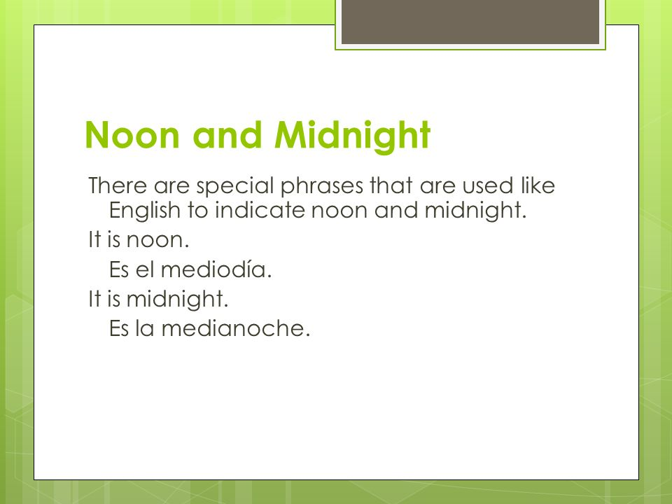 Noon and Midnight There are special phrases that are used like English to indicate noon and midnight. It is noon. Es el mediodía. It is midnight. Es l