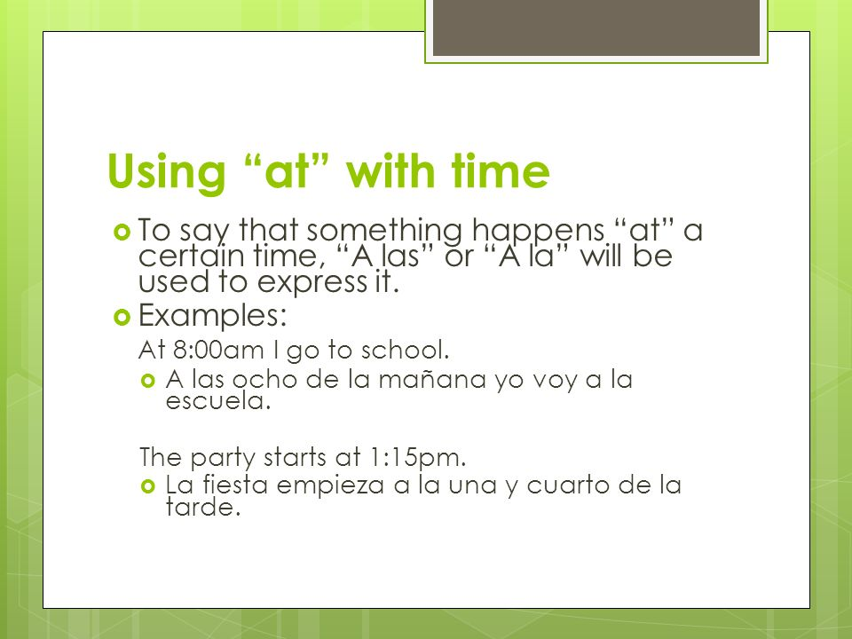 Using at with time To say that something happens at a certain time, A las or A la will be used to express it. Examples: At 8:00am I go to school. A la