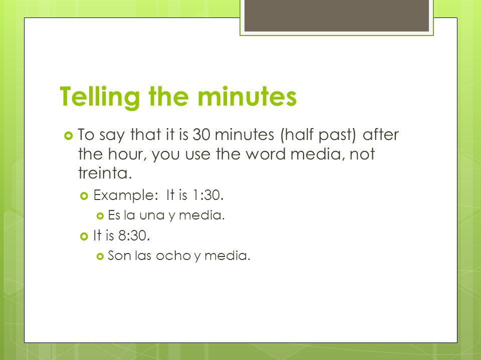 Telling the minutes To say that it is 30 minutes (half past) after the hour, you use the word media, not treinta. Example: It is 1:30. Es la una y med