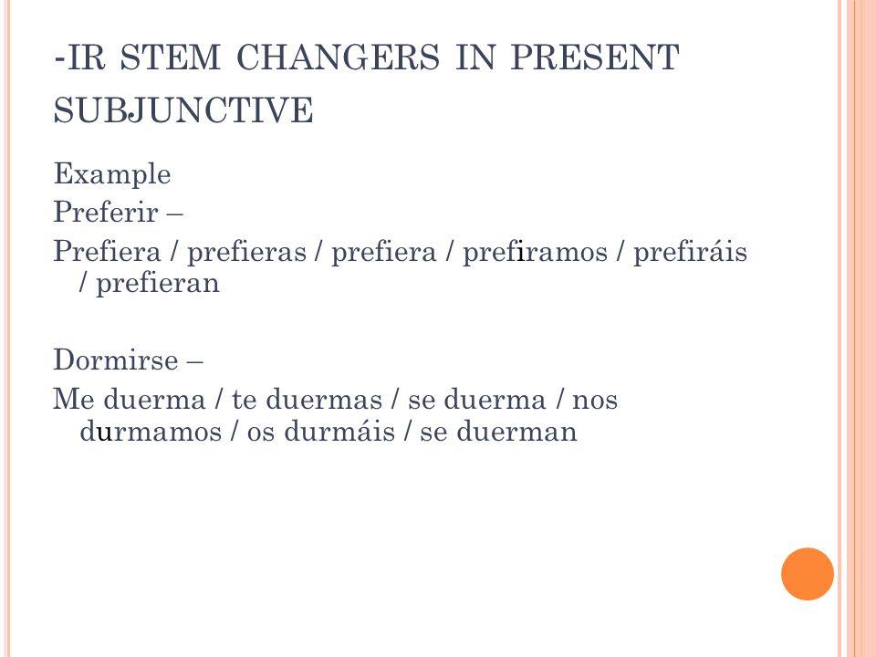 - IR STEM CHANGERS IN PRESENT SUBJUNCTIVE Example Preferir – Prefiera / prefieras / prefiera / prefiramos / prefiráis / prefieran Dormirse – Me duerma / te duermas / se duerma / nos durmamos / os durmáis / se duerman