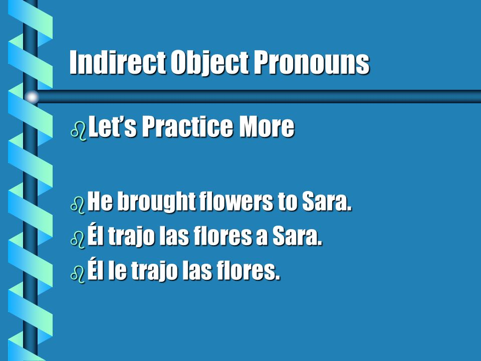 Placement of the Double Object Pronouns b When there is only one conjugated verb: b Place the direct and indirect object pronouns in front of the verb.