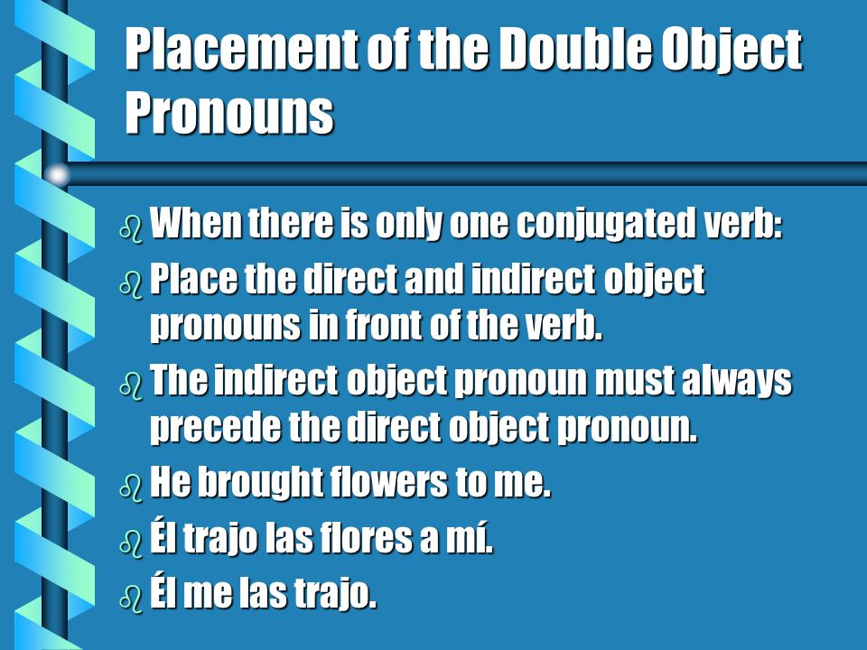 Placement of the Double Object Pronouns b When There are Two Verbs, a Conjugated Verb and an Infinitve: b Place the direct and indirect object pronouns in front of the conjugated verb OR attach them to the infinitive, if you have one.