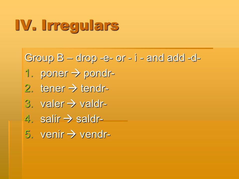 IV. Irregulars Group B – drop -e- or - i - and add -d- 1.poner pondr- 2.tener tendr- 3.valer valdr- 4.salir saldr- 5.venir vendr-