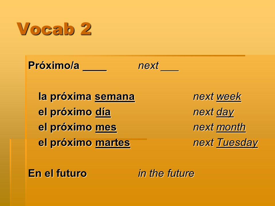 Vocab 2 Próximo/a ____next ___ la próxima semana next week el próximo día next day el próximo mes next month el próximo martes next Tuesday En el futuroin the future