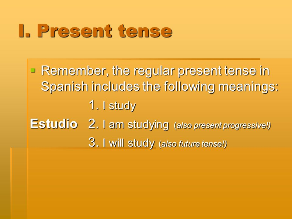 I. Present tense Remember, the regular present tense in Spanish includes the following meanings: Remember, the regular present tense in Spanish includ