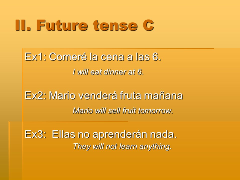 II. Future tense C Ex1: Comeré la cena a las 6. I will eat dinner at 6. Ex2: Mario venderá fruta mañana Mario will sell fruit tomorrow. Ex3: Ellas no