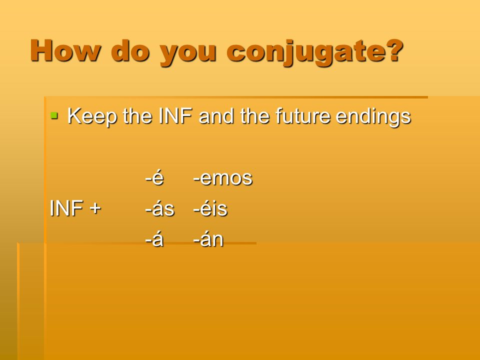 How do you conjugate? Keep the INF and the future endings Keep the INF and the future endings -é-emos INF +-ás-éis -á-án