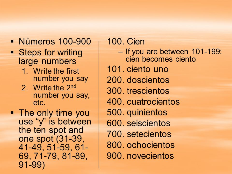 Números 100-900 Steps for writing large numbers 1. 1.Write the first number you say 2. 2.Write the 2 nd number you say, etc. The only time you use y i
