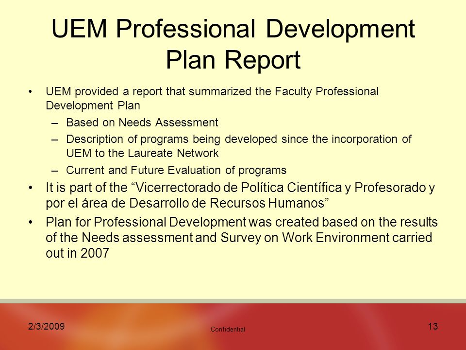 Confidential 2/3/ UEM Professional Development Plan Report UEM provided a report that summarized the Faculty Professional Development Plan –Based on Needs Assessment –Description of programs being developed since the incorporation of UEM to the Laureate Network –Current and Future Evaluation of programs It is part of the Vicerrectorado de Política Científica y Profesorado y por el área de Desarrollo de Recursos Humanos Plan for Professional Development was created based on the results of the Needs assessment and Survey on Work Environment carried out in 2007