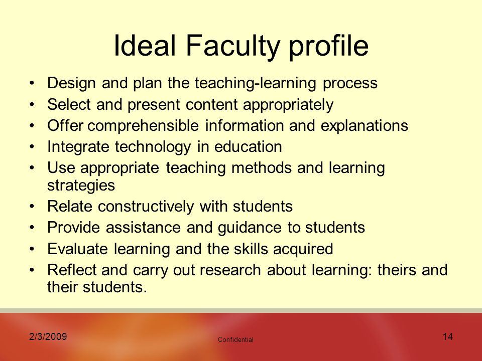 Confidential 2/3/ Ideal Faculty profile Design and plan the teaching-learning process Select and present content appropriately Offer comprehensible information and explanations Integrate technology in education Use appropriate teaching methods and learning strategies Relate constructively with students Provide assistance and guidance to students Evaluate learning and the skills acquired Reflect and carry out research about learning: theirs and their students.