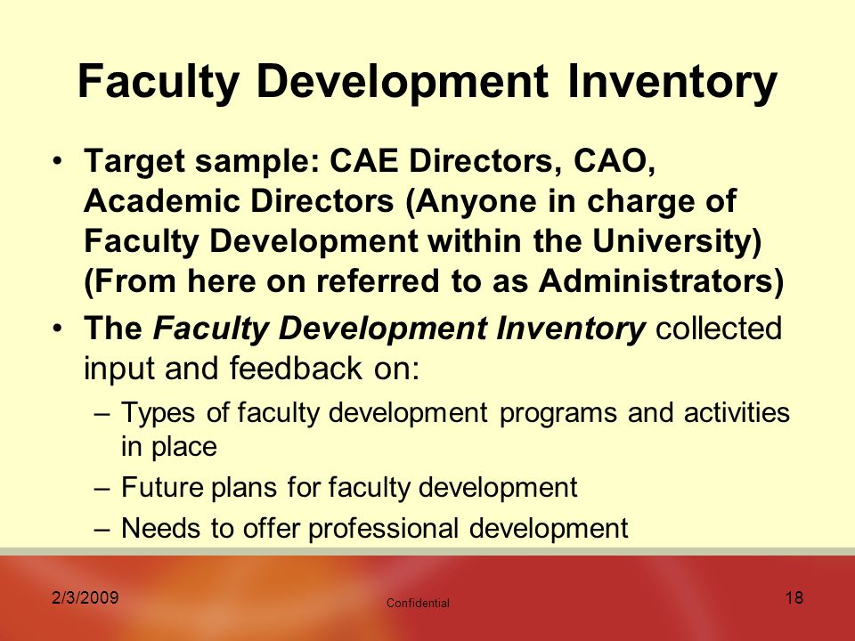 Confidential 2/3/ Faculty Development Inventory Target sample: CAE Directors, CAO, Academic Directors (Anyone in charge of Faculty Development within the University) (From here on referred to as Administrators) The Faculty Development Inventory collected input and feedback on: –Types of faculty development programs and activities in place –Future plans for faculty development –Needs to offer professional development