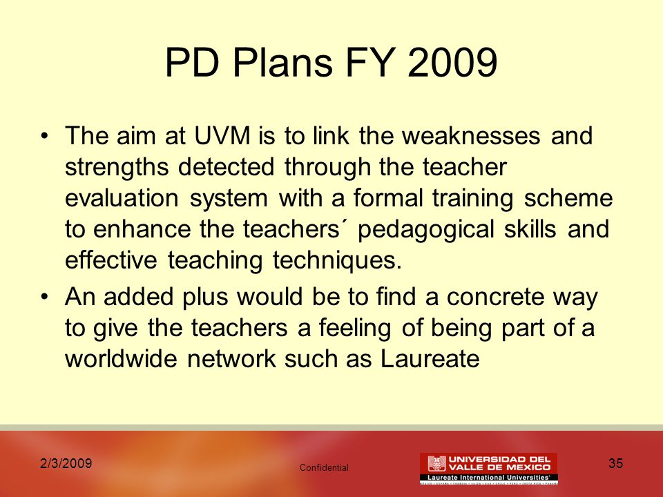 Confidential 2/3/ PD Plans FY 2009 The aim at UVM is to link the weaknesses and strengths detected through the teacher evaluation system with a formal training scheme to enhance the teachers´ pedagogical skills and effective teaching techniques.