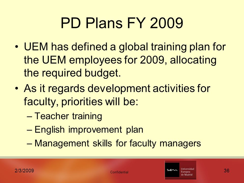 Confidential 2/3/ PD Plans FY 2009 UEM has defined a global training plan for the UEM employees for 2009, allocating the required budget.
