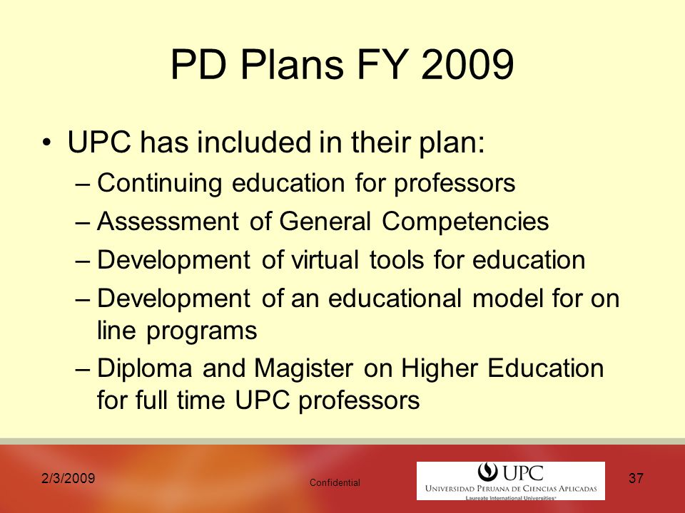 Confidential 2/3/ PD Plans FY 2009 UPC has included in their plan: –Continuing education for professors –Assessment of General Competencies –Development of virtual tools for education –Development of an educational model for on line programs –Diploma and Magister on Higher Education for full time UPC professors