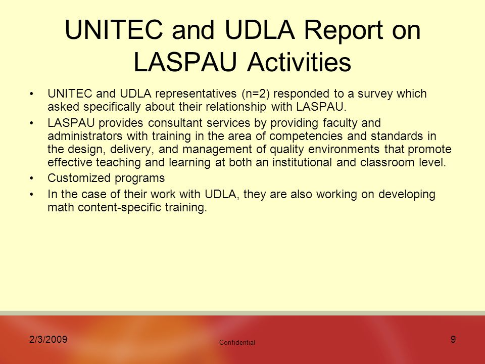 Confidential 2/3/20099 UNITEC and UDLA Report on LASPAU Activities UNITEC and UDLA representatives (n=2) responded to a survey which asked specifically about their relationship with LASPAU.