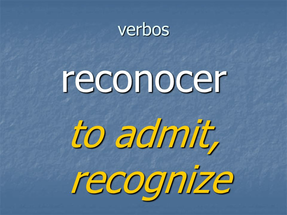 verbos reconocer to admit, recognize