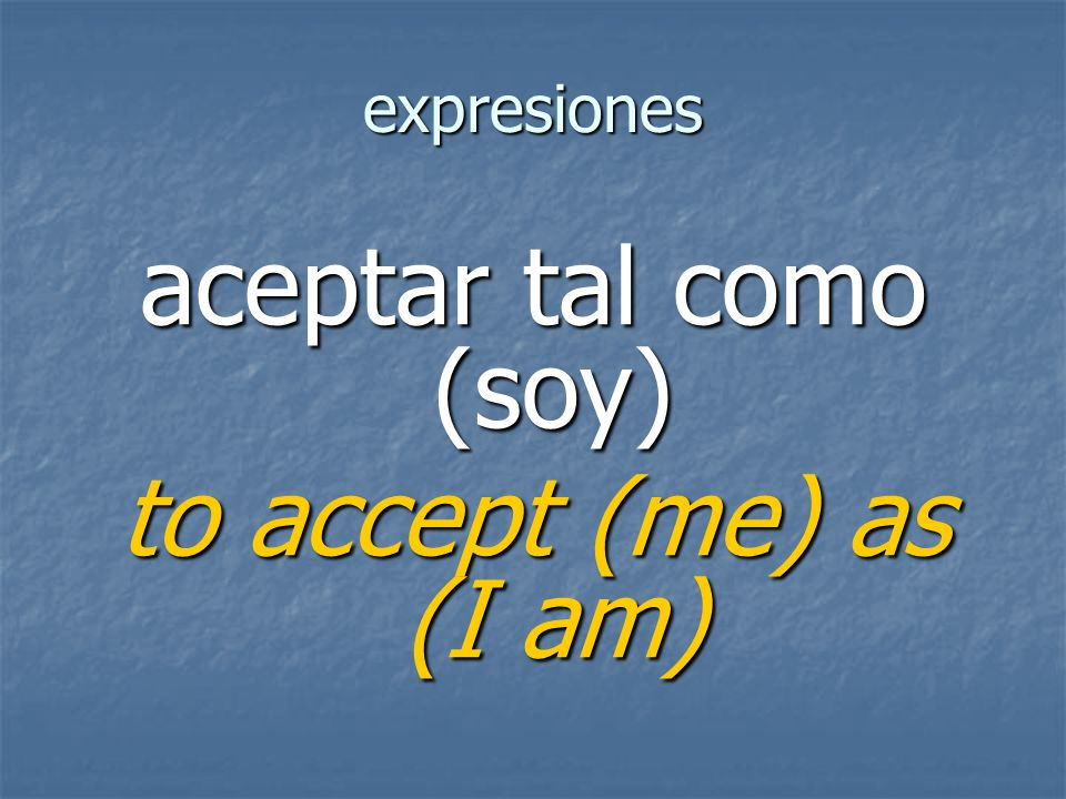 expresiones to accept (me) as (I am)