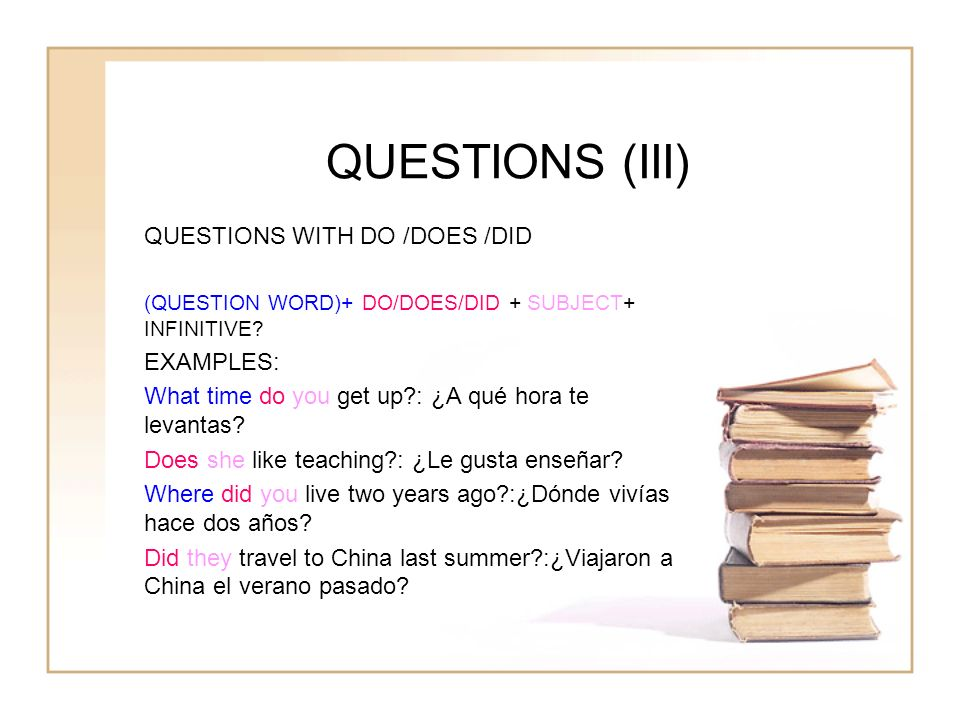 QUESTIONS (III) QUESTIONS WITH DO /DOES /DID (QUESTION WORD)+ DO/DOES/DID + SUBJECT+ INFINITIVE? EXAMPLES: What time do you get up?: ¿A qué hora te le