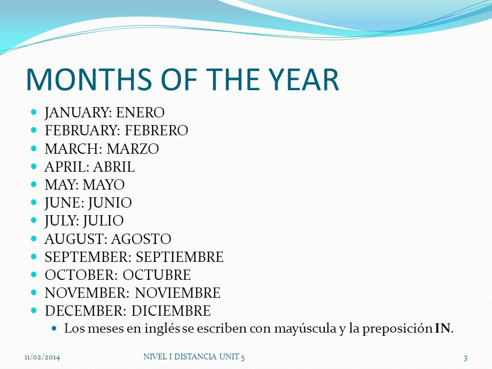 MONTHS OF THE YEAR JANUARY: ENERO FEBRUARY: FEBRERO MARCH: MARZO APRIL: ABRIL MAY: MAYO JUNE: JUNIO JULY: JULIO AUGUST: AGOSTO SEPTEMBER: SEPTIEMBRE O