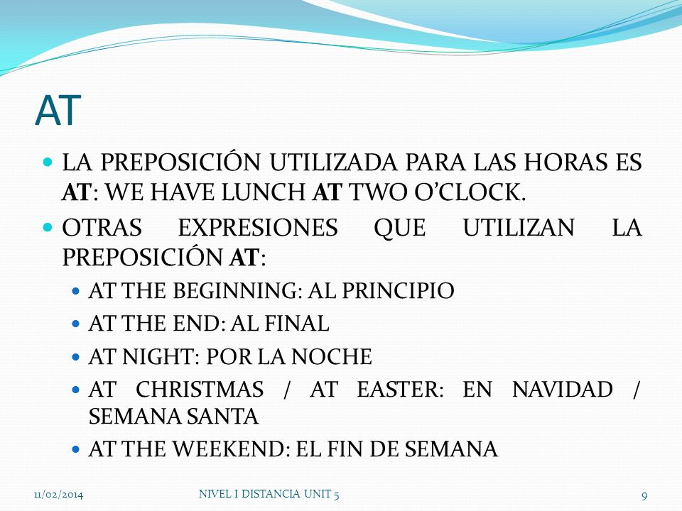 AT LA PREPOSICIÓN UTILIZADA PARA LAS HORAS ES AT: WE HAVE LUNCH AT TWO OCLOCK. OTRAS EXPRESIONES QUE UTILIZAN LA PREPOSICIÓN AT: AT THE BEGINNING: AL