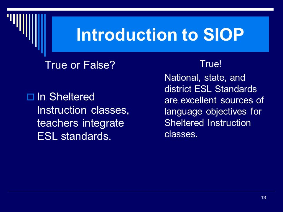 13 Introduction to SIOP True or False? In Sheltered Instruction classes, teachers integrate ESL standards. True! National, state, and district ESL Sta